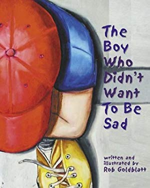 The Boy Who Didn't Want to Be Sad Hardcover by Dr. Robert Goldblatt PsyD (Author, Illustrator)